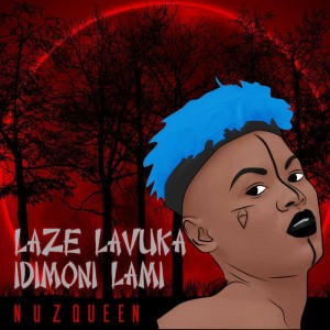 Nuz Queen - Laze Lavuka iDimoni Lami. Latest gqom music, gqom tracks, gqom music download, club music, afro house music, mp3 download gqom music, gqom music 2018, new gqom songs