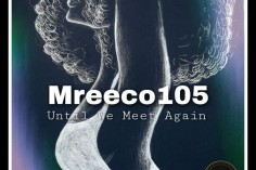 Mreeco105 - Until We Meet Again EP - latest house music, deep house tracks, house music download, afro house music, afro deep house, best house music, african house music, south african deep house, latest south african house