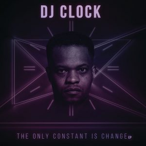 DJ Clock - The Only Constant Is Change EP, new afro house music, latest south african house music, new house music 2018, best house music 2018, latest house music tracks, dance music, latest sa house music, new music releases