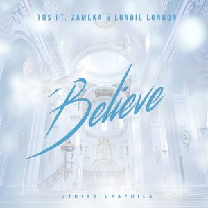 TNS - Believe (feat. Zameka & Londie London), new afro house music, sa music, latest house music, south african music, afrohouse songs, afro deep house, afro house mp3