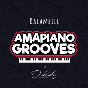 OSKIDO - Balambile (feat. Abbey, Mapiano & DrumPope), new amapiano music, new south africa music, amapiano songs, latest amapiano house music, sa music