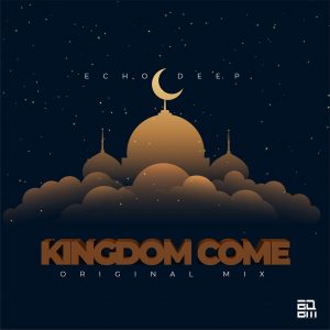 Echo Deep - Kingdom Come, new afro house music, latest south african music, sa afrohouse, afro house 2019 download