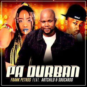 Frank Petros - PA DURBAN (feat. Artchild & DJ Sbucardo), new gqom music, gqom 2019 download mp3, new sa music, sa gqom, gqomsongs, latest gqom music