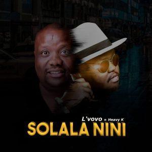 Lvovo ft. Heavy K - Solala Nini, new sa music, latest sa music, new south african music, gqom 2019 download mp3, afro house music, za music