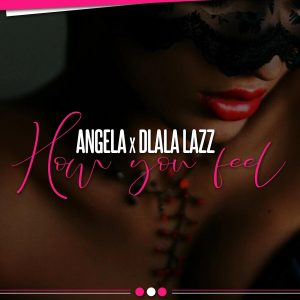 Angel-A - How You Feel (feat. Dlala Lazz), latest house music, deep house tracks, house music download, club music, afro house music, new house music south africa