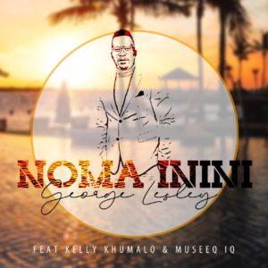George Lesley - Noma Inini (feat. Kelly Khumalo & Museeq IQ)