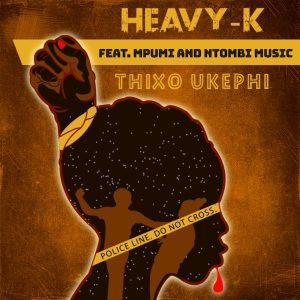 HEAVY-K - Thixo Ukephi (feat. Mpumi & Ntombi Music), new south african music, afro house 2019 download, latest sa music, afro house songs, sa afro house