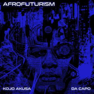 Kojo Akusa & Da Capo - Afrofuturism , new afro house music, afro house 2019, house music download, latest sa music, south african afro house, latest afro house songs, afro house mp3 download, afrohouse songs
